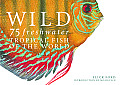 Wild: 75 Freshwater Tropical Fish of the World