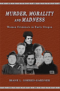 Murder Morality & Madness Women Criminals in Early Oregon