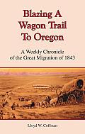 Blazing A Wagon Trail To Oregon by Lloyd W Coffman