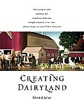 Creating Dairyland How Caring for Cows Saved Our Soil Created Our Landscape Inspired Our Conservation Ethic & Still Shapes Our Way o
