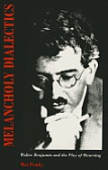 Melancholy Dialectics: Walter Benjamin and the Play of Mourning