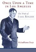 Once Upon a Time in Los Angeles: The Life and Times of Earl Rogers: L.A.'s Greatest Trial Lawyer