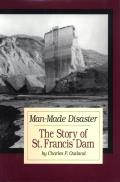 Man-Made Disaster: The Story of St. Francis Dam: Its Place in Southern California's Water System, Its Failure and Tragedy in the Santa Cl