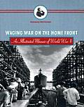 Waging War on the Home Front An Illustrated Memoir of World War II