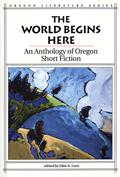 World Begins Here An Anthology of Oregon Short Fiction