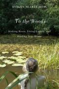 To the Woods: Sinking Roots, Living Lightly, and Finding True Home