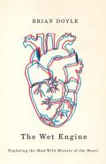 The Wet Engine: Exploring the Mad Wild Miracle of the Heart