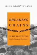 Breaking Chains: Slavery On Trial In The Oregon Territory by R. Gregory Nokes