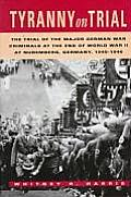 Tyranny on Trial: The Trial of the Major German War Criminals at the End of World War 2 at Nuremberg, Germany, 1945-1946
