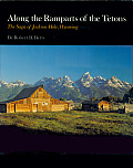 Along the Ramparts of the Tetons The Saga of Jackson Hole Wyoming