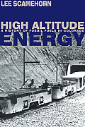 High Altitude Energy: A History of Fossil Fuels in Colorado (Mining the American West)