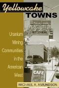Yellowcake Towns: Uranium Mining Communities in the American West