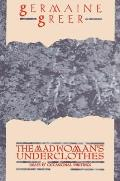 The Madwoman's Underclothes: Essays and Occasional Writings