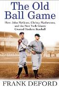 Old Ball Game How John McGraw Christy Mathewson & the New York Giants Created Modern Baseball