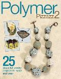 Polymer Pizzazz 2: 25 Beautiful Jewelry Projects to Make and Wear