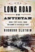 Long Road to Antietam How the Civil War Became a Revolution