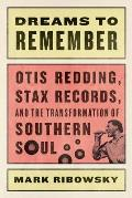 Dreams to Remember Otis Redding Stax Records & the Transformation of Southern Soul