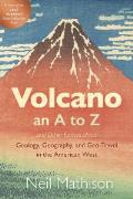 Volcano: an A to Z and Other Essays about Geology, Geography, and Geo-Travel in the American West