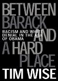 Between Barack & a Hard Place Racism & White Denial in the Age of Obama