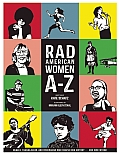 Rad American Women A-Z: Rebels, Trailblazers, and Visionaries Who Shaped Our History... and Our Future!