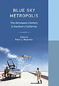 Blue Sky Metropolis The Aerospace Century in Southern California