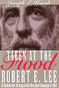 Taken at the Flood Robert E Lee & Confederate Strategy in the Maryland Campaign of 1862