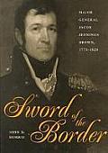 Sword of the Border Major General Jacob Jennings Brown 1775 1828