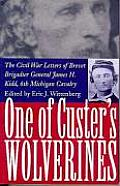 One of Custer's Wolverines: The Civil War Letters of Brevet Brigadier General James H. Kidd, 6th Michigan Cavalry