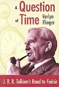 A Question Of Time: J.R.R. Tolkien's Road To Faerie by Flieger
