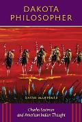 Dakota Philosopher: Charles Eastman and American Indian Thought
