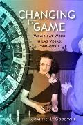 Changing the Game: Women at Work in Las Vegas, 1940 to 1990 (Wilbur S. Shepperson Series in Nevada History)