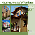 Housing America's Workforce: Case Studies and Lessons from the Experts