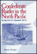 Confederate Raider in the North Pacific The Saga of the CSS Shenandoah 1864 65