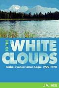 To the White Clouds: Idaho's Conservation Saga, 1900-1970