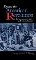 Beyond The American Revolution: Explorations In The History Of American Radicalism by Alfred F. Young