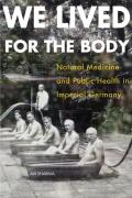 We Lived for the Body: Natural Medicine and Public Health in Imperial Germany