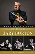Learning to Listen The Jazz Journey of Gary Burton An Autobiography