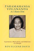 Paramahansa Yogananda as I Knew Him: Experiences, Observations, and Reflections of a Disciple