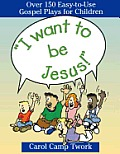 I Want to Be Jesus!: Over 150 Easy-To-Use Gospel Plays for Children