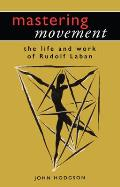 Mastering Movement: The Life and Work of Rudolf Laban (Theatre Arts)