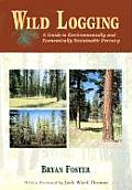 Wild Logging A Guide to Environmentally & Economically Sustainable Forestry