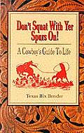 Dont Squat with Yer Spurs On A Cowboys Guide to Life