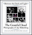Between the Dark & Light The Grateful Dead Photography of Jay Blakesberg