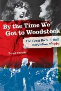 By the Time We Got to Woodstock the Great Rock N' Roll Revolution of 1969