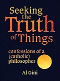 Seeking the Truth of Things: Confessions of a (Catholic) Philosopher