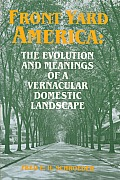 Front Yard America: The Evolution and Meanings of a Vernacular Domestic Landscape