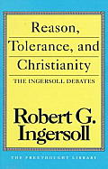 Reason Tolerance & Christianity The Ingersoll Debates