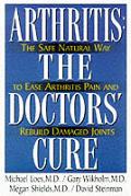 Arthritis: The Doctor's Cure: The Safe, Natural Way to Ease Arthritis Pain and Rebuild Damaged Joints