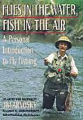 Flies in the Water Fish in the Air A Personal Introduction to Fly Fishing