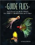 Guide Flies: How to Tie and Fish the Killer Flies from America's Greatest Guides and Fly Shops